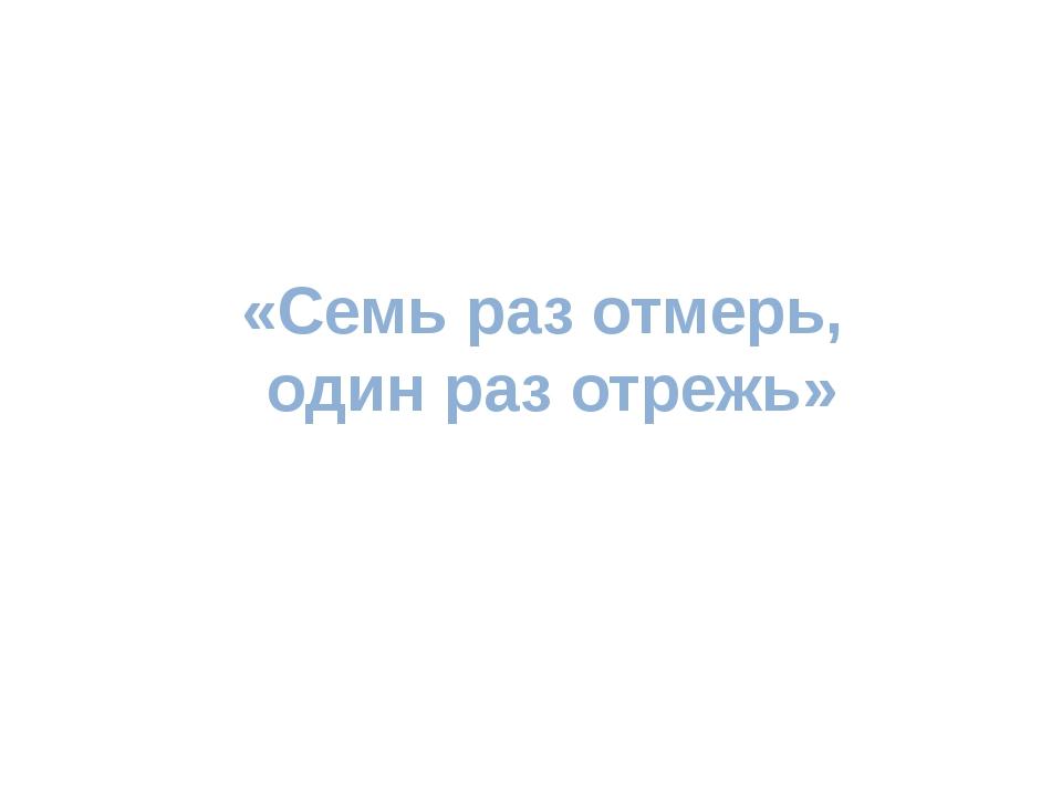 «Семь раз отмерь, один раз отрежь»
