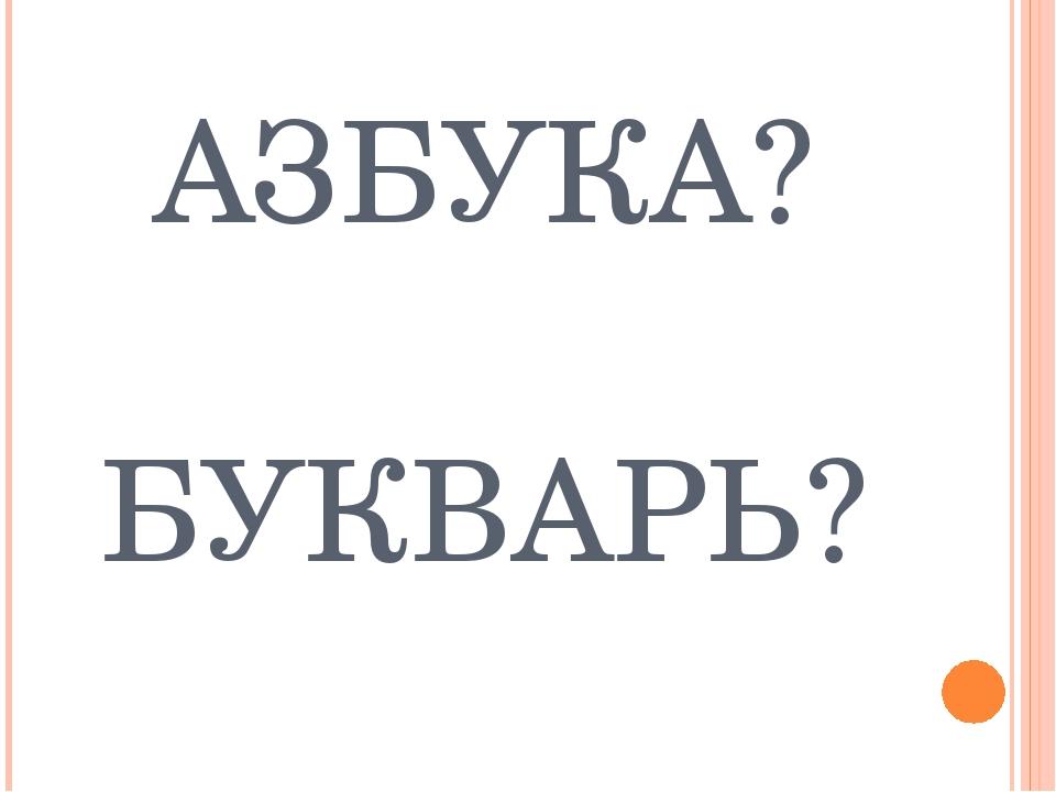 АЗБУКА? БУКВАРЬ?