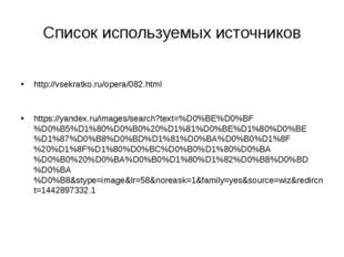Список используемых источников http://vsekratko.ru/opera/082.html https://yan