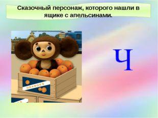 Сказочный персонаж, которого нашли в ящике с апельсинами.