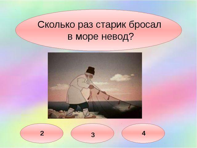 Сколько раз старик бросал в море невод? 3 2 4