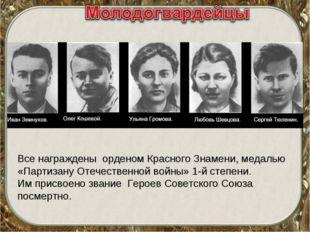 Все награждены орденом Красного Знамени, медалью «Партизану Отечественной вой