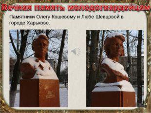 Памятники Олегу Кошевому и Любе Шевцовой в городе Харькове.