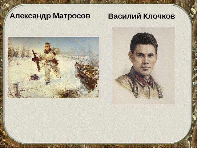 Александр Матросов Василий Клочков