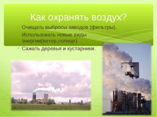 Очищать выбросы заводов (фильтры). Использовать новые виды энергии(ветер,солн