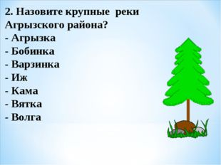 2. Назовите крупные реки Агрызского района? - Агрызка - Бобинка - Варзинка -