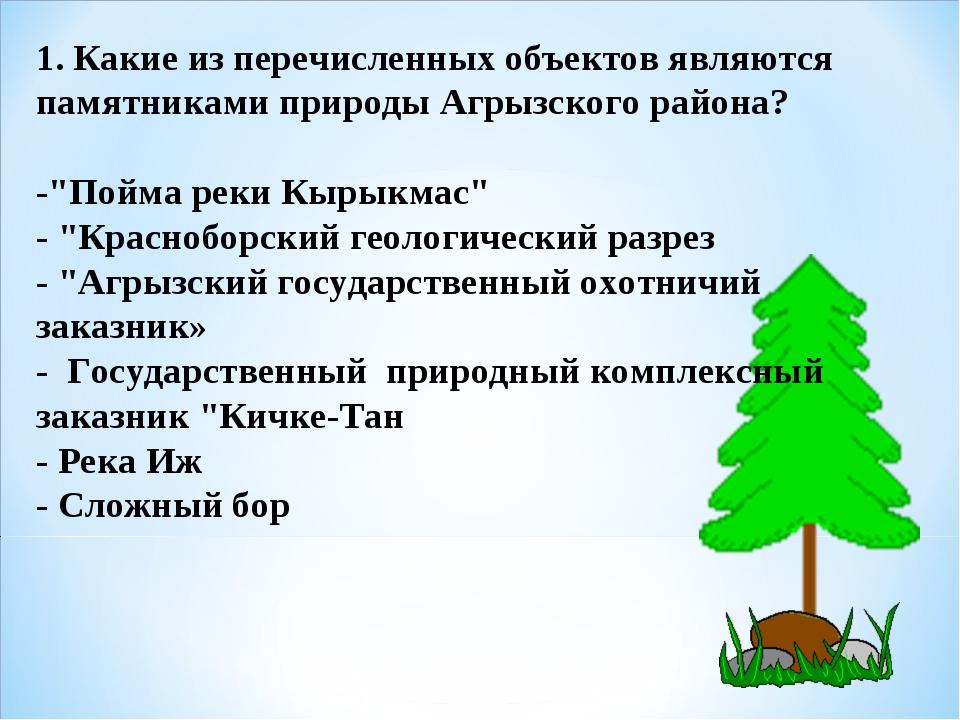 1. Какие из перечисленных объектов являются памятниками природы Агрызского ра...