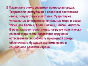В Казахстане очень уязвимая природная среда. Территорию республики в основно