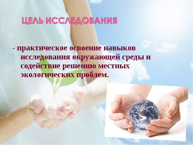 - практическое освоение навыков исследования окружающей среды и содействие ре...