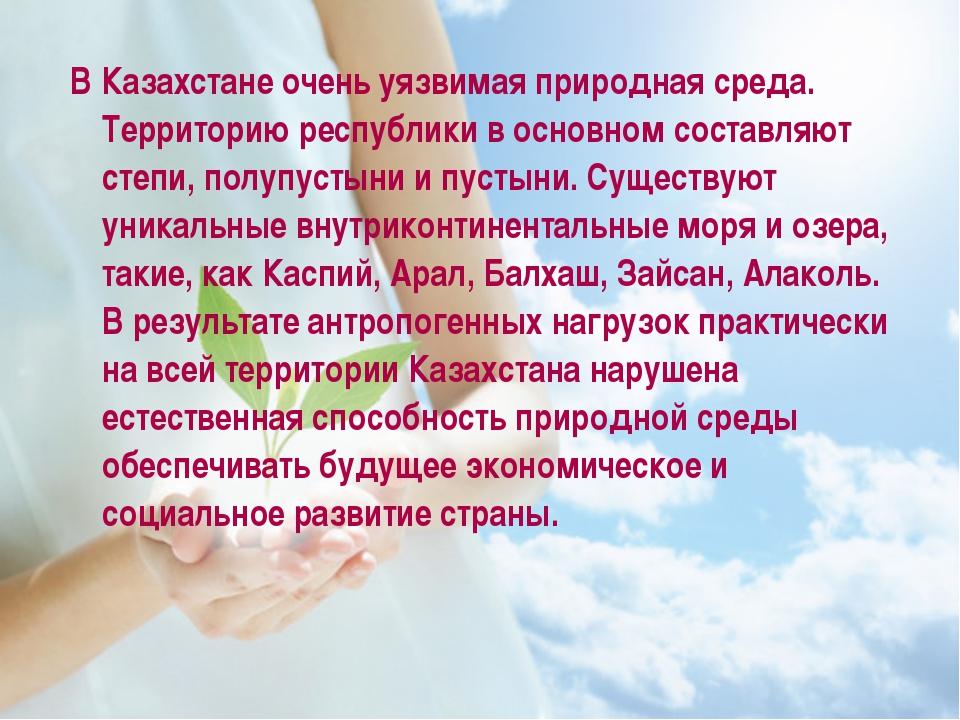 В Казахстане очень уязвимая природная среда. Территорию республики в основно...
