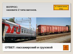 ВОПРОС: назовите 2 типа вагонов. ОТВЕТ: пассажирский и грузовой В главное мен