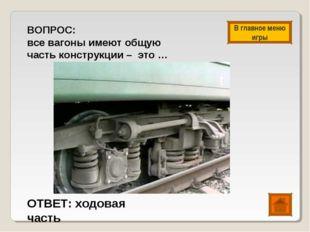 ВОПРОС: все вагоны имеют общую часть конструкции – это … ОТВЕТ: ходовая часть