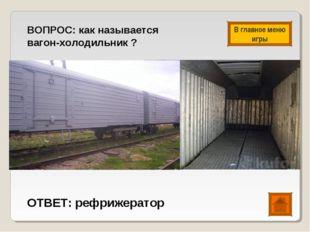 ВОПРОС: как называется вагон-холодильник ? ОТВЕТ: рефрижератор В главное меню