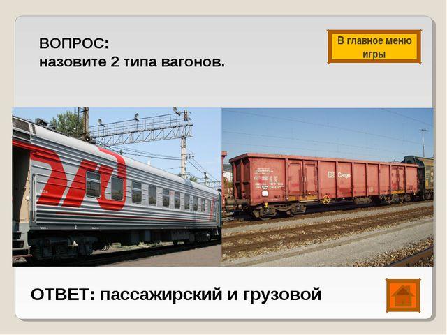 ВОПРОС: назовите 2 типа вагонов. ОТВЕТ: пассажирский и грузовой В главное мен...