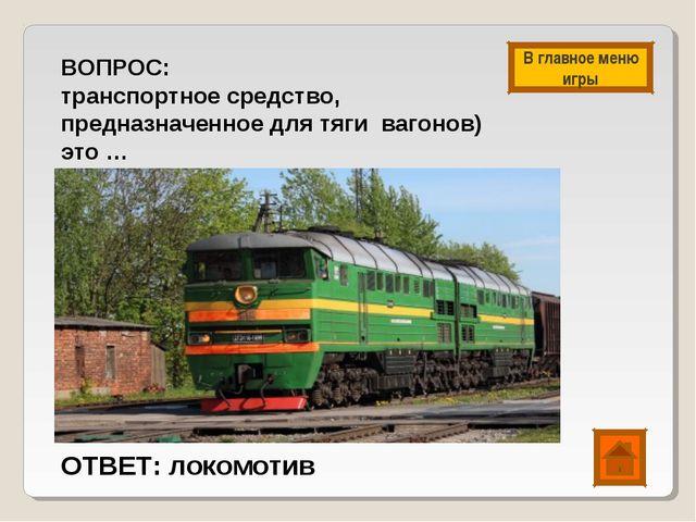 ВОПРОС: транспортное средство, предназначенное для тяги вагонов) это … ОТВЕТ:...