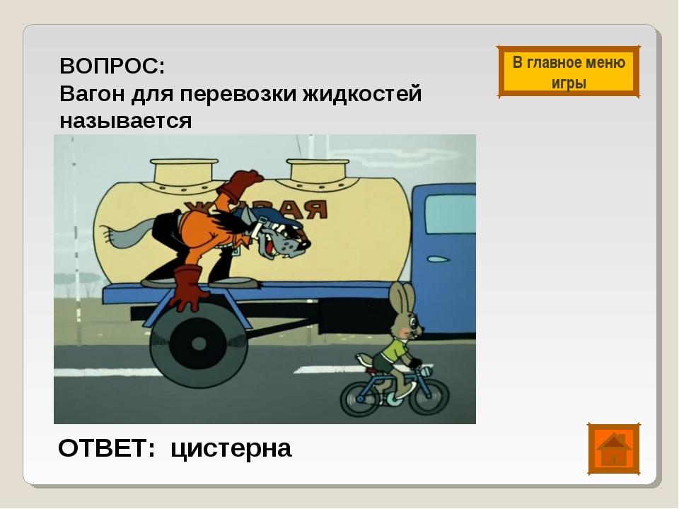 ВОПРОС: Вагон для перевозки жидкостей называется ОТВЕТ: цистерна В главное ме...