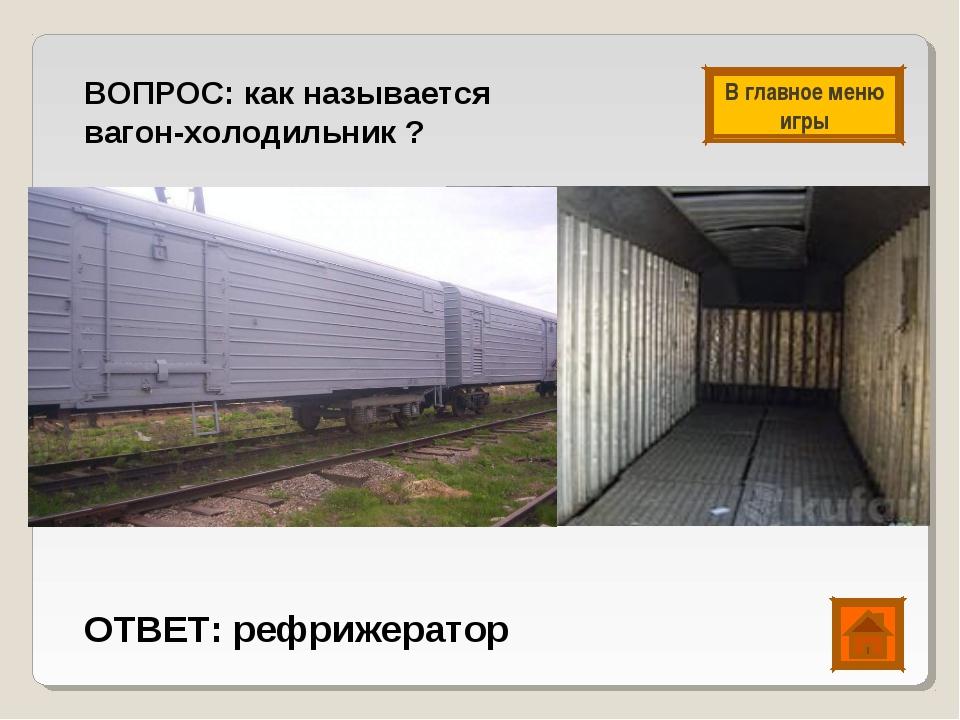 ВОПРОС: как называется вагон-холодильник ? ОТВЕТ: рефрижератор В главное меню...