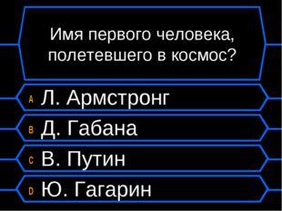 Имя первого человека, полетевшего в космос? A Л. Армстронг B Д. Габана C В. П