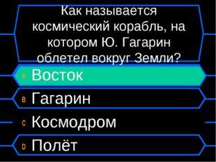 Как называется космический корабль, на котором Ю. Гагарин облетел вокруг Земл