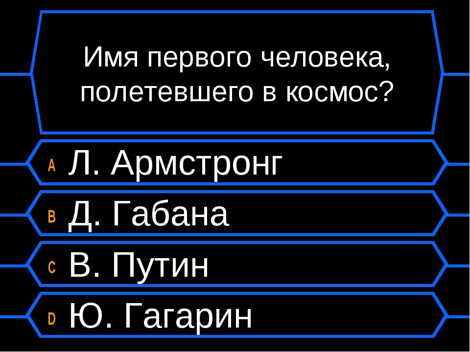 Имя первого человека, полетевшего в космос? A Л. Армстронг B Д. Габана C В. П...