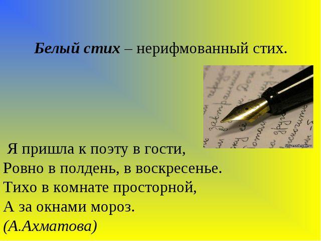 Белый стих – нерифмованный стих. Я пришла к поэту в гости, Ровно в полдень, в...