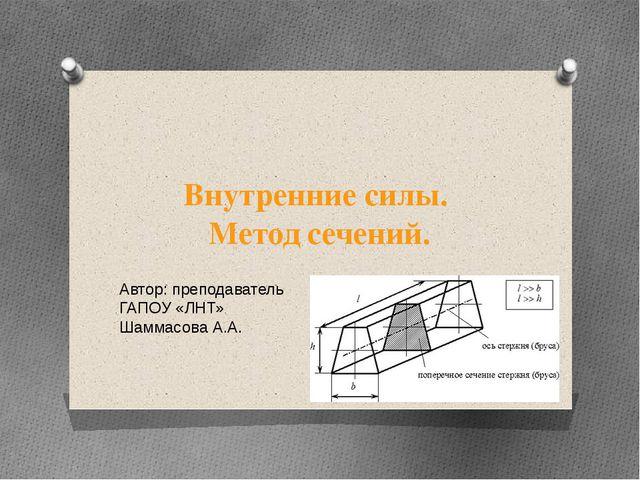 Внутренние силы. Метод сечений. Автор: преподаватель ГАПОУ «ЛНТ» Шаммасова А.А.