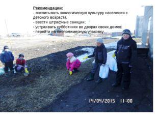 Рекомендации: - воспитывать экологическую культуру населения с детского возр