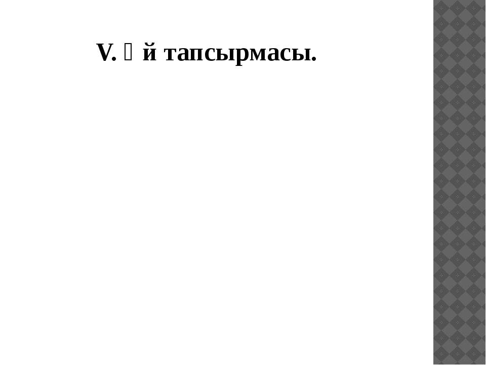 V. Үй тапсырмасы.