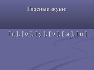 Гласные звуки: [ а ], [ о ], [ у ], [ э ], [ ы ], [ и ]