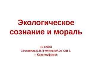 Экологическое сознание и мораль 10 класс Составила Е.В.Пчелина МАОУ СШ 3, г.