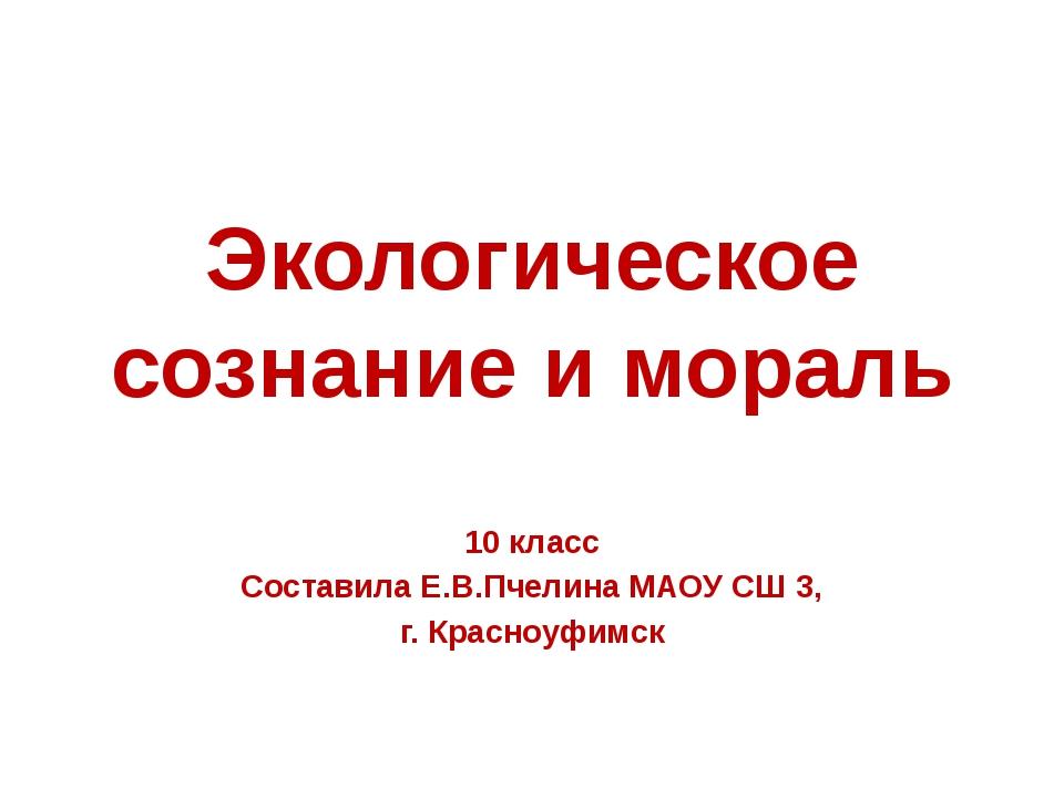 Экологическое сознание и мораль 10 класс Составила Е.В.Пчелина МАОУ СШ 3, г....