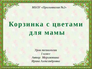 Корзинка с цветами для мамы Урок технологии 1 класс Автор: Мерзлютина Ирина А