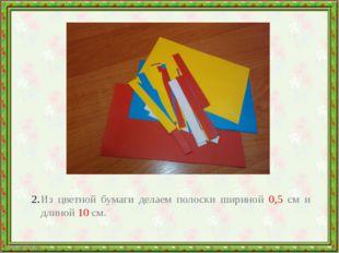 Из цветной бумаги делаем полоски шириной 0,5 см и длиной 10 см.