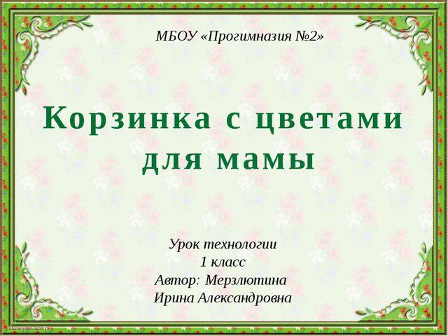 Корзинка с цветами для мамы Урок технологии 1 класс Автор: Мерзлютина Ирина А...