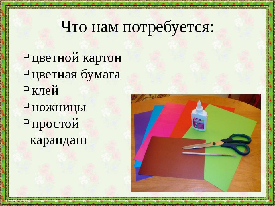 Что нам потребуется: цветной картон цветная бумага клей ножницы простой каран...