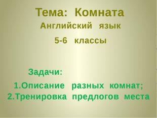 Тема: Комната Английский язык 5-6 классы Задачи: 1.Описание разных комнат; 2.