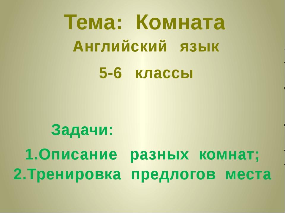 Тема: Комната Английский язык 5-6 классы Задачи: 1.Описание разных комнат; 2....