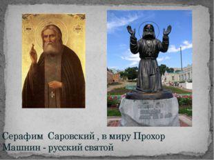 Серафим Саровский , в миру Прохор Машнин - русский святой