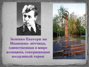 Зеленко Екатери́на Ивановна- лётчица, единственная в мире женщина, совершивш