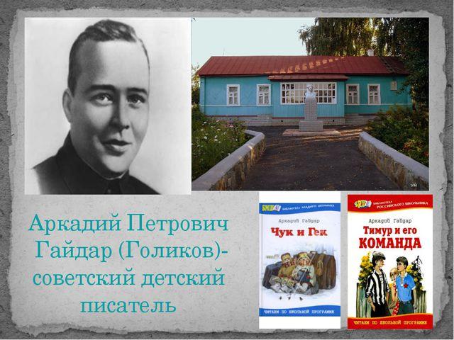 Аркадий Петрович Гайдар (Голиков)- советский детский писатель
