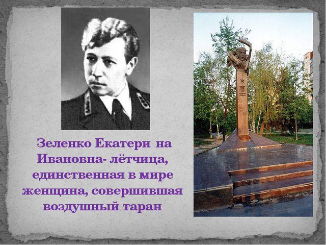 Зеленко Екатери́на Ивановна- лётчица, единственная в мире женщина, совершивш...