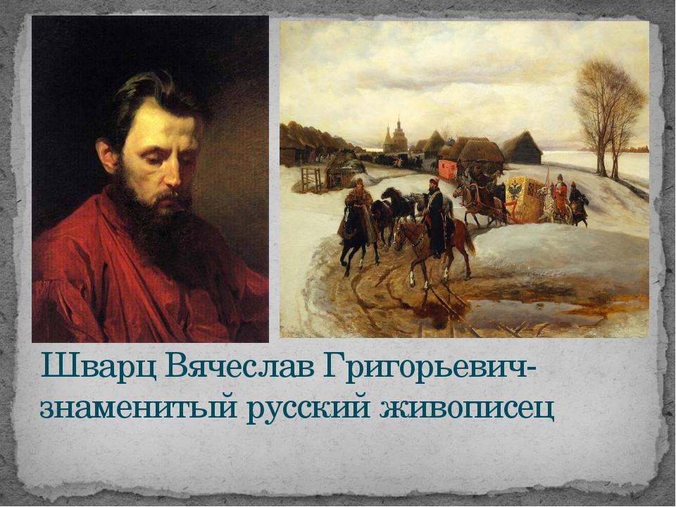 Шварц Вячеслав Григорьевич- знаменитый русский живописец
