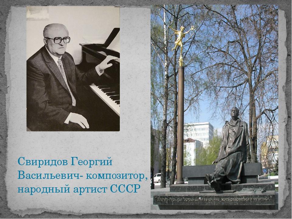 Свиридов Георгий Васильевич- композитор, народный артист СССР