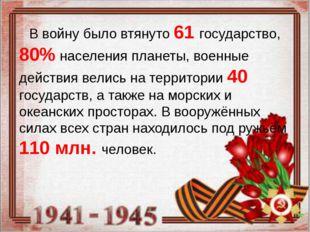 В войну было втянуто 61 государство, 80% населения планеты, военные действия
