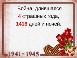 Война, длившаяся 4 страшных года, 1418 дней и ночей.