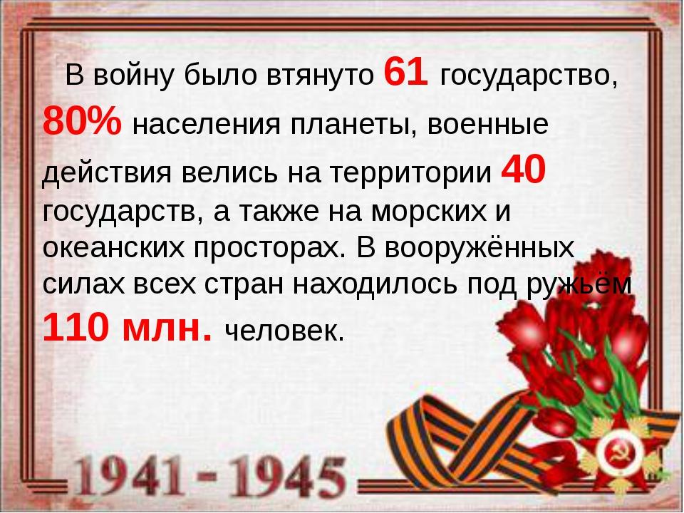 В войну было втянуто 61 государство, 80% населения планеты, военные действия...