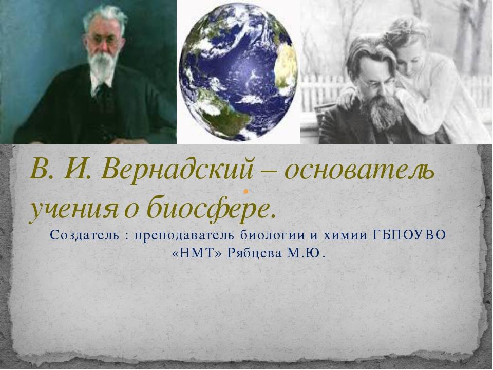 Создатель : преподаватель биологии и химии ГБПОУВО «НМТ» Рябцева М.Ю. В. И. В...