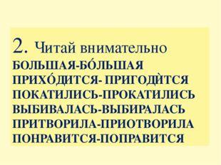 2. Читай внимательно БОЛЬШАЯ-БÓЛЬШАЯ ПРИХÓДИТСЯ- ПРИГОДЍТСЯ ПОКАТИЛИСЬ-ПРОКАТ
