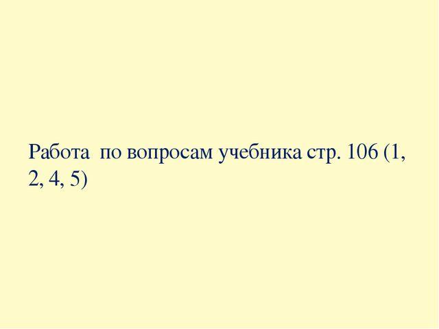 Работа по вопросам учебника стр. 106 (1, 2, 4, 5)