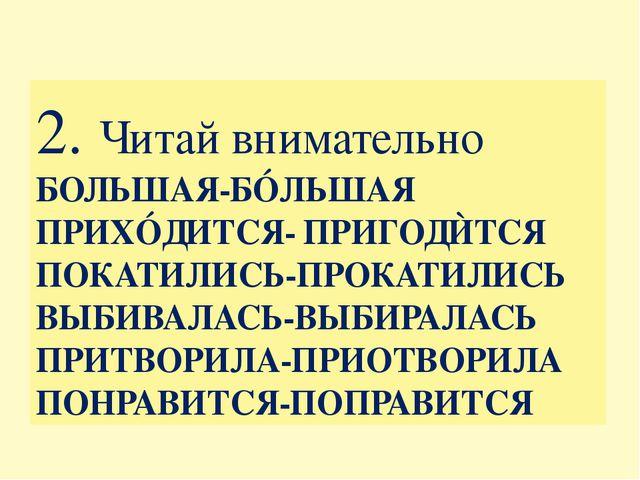 2. Читай внимательно БОЛЬШАЯ-БÓЛЬШАЯ ПРИХÓДИТСЯ- ПРИГОДЍТСЯ ПОКАТИЛИСЬ-ПРОКАТ...